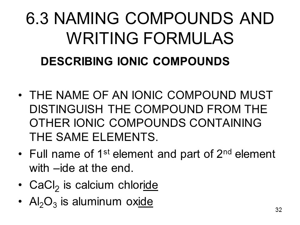 32 6.3 NAMING COMPOUNDS AND WRITING FORMULAS DESCRIBING IONIC COMPOUNDS THE NAME OF AN IONIC COMPOUND MUST DISTINGUISH THE COMPOUND FROM THE OTHER ION