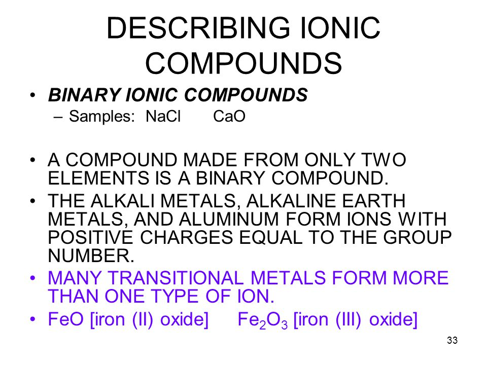 33 DESCRIBING IONIC COMPOUNDS BINARY IONIC COMPOUNDS –Samples: NaCl CaO A COMPOUND MADE FROM ONLY TWO ELEMENTS IS A BINARY COMPOUND.