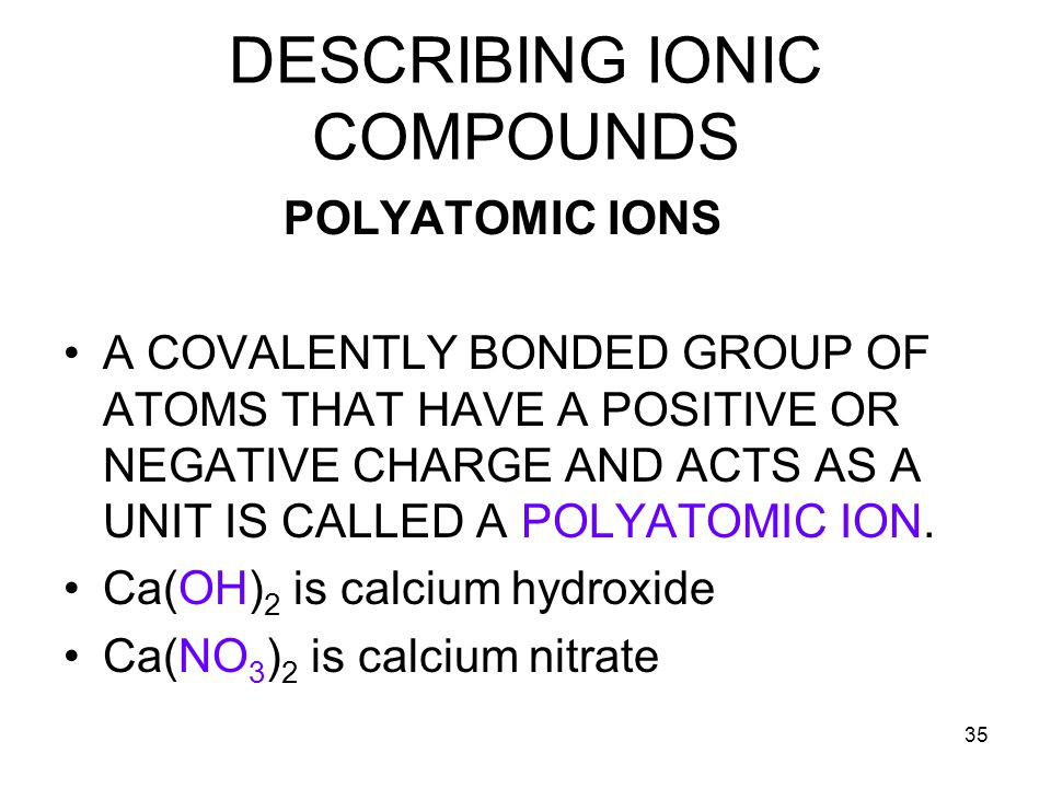 35 DESCRIBING IONIC COMPOUNDS POLYATOMIC IONS A COVALENTLY BONDED GROUP OF ATOMS THAT HAVE A POSITIVE OR NEGATIVE CHARGE AND ACTS AS A UNIT IS CALLED A POLYATOMIC ION.