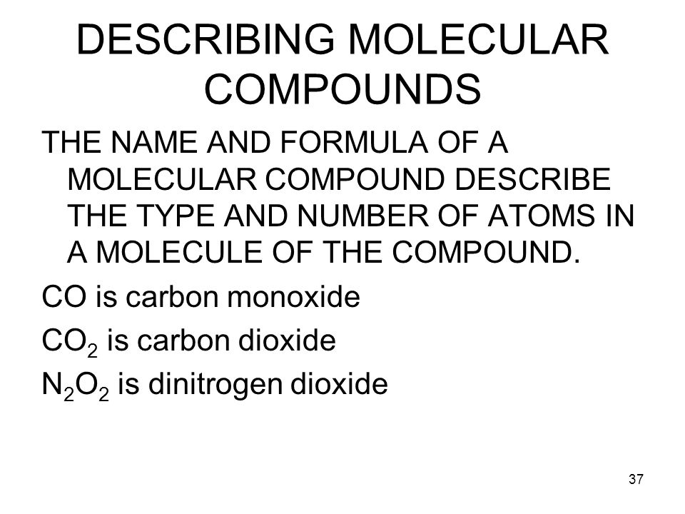 37 DESCRIBING MOLECULAR COMPOUNDS THE NAME AND FORMULA OF A MOLECULAR COMPOUND DESCRIBE THE TYPE AND NUMBER OF ATOMS IN A MOLECULE OF THE COMPOUND.