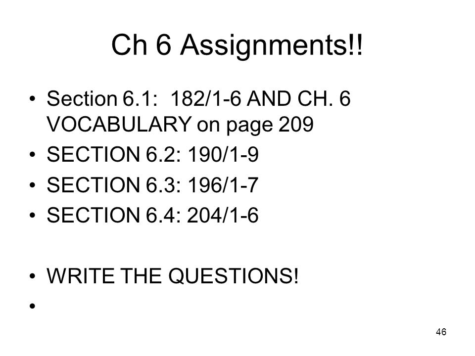 46 Ch 6 Assignments!! Section 6.1: 182/1-6 AND CH. 6 VOCABULARY on page 209 SECTION 6.2: 190/1-9 SECTION 6.3: 196/1-7 SECTION 6.4: 204/1-6 WRITE THE Q