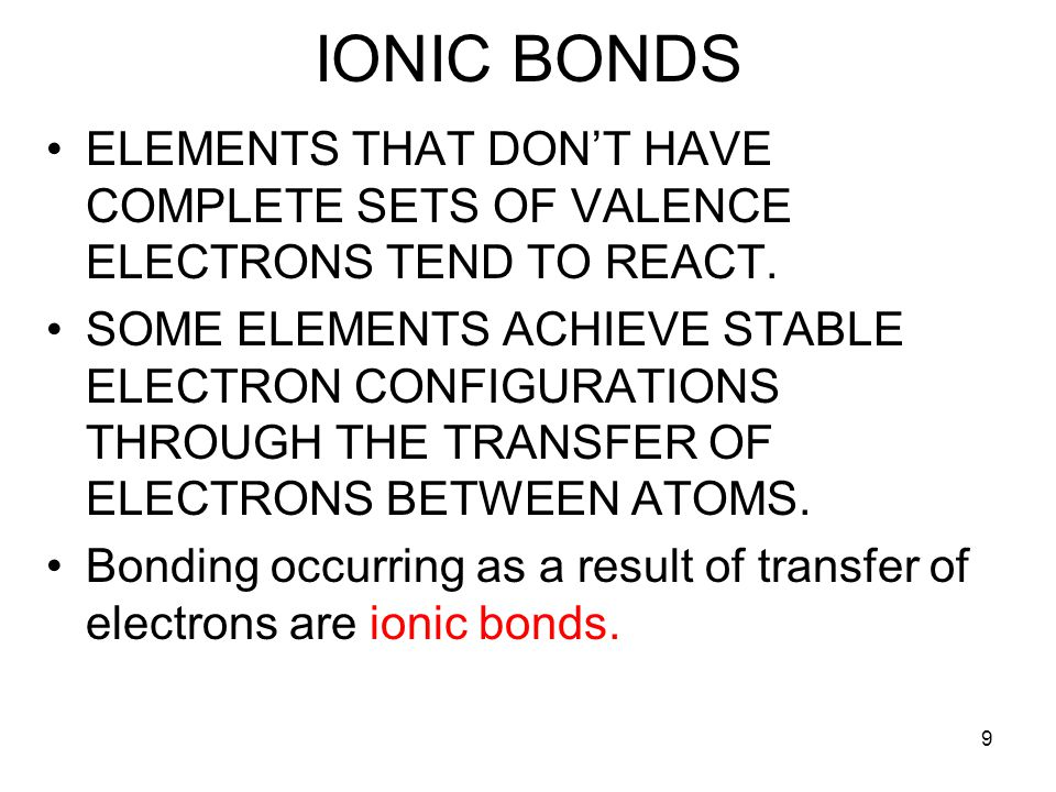9 IONIC BONDS ELEMENTS THAT DON'T HAVE COMPLETE SETS OF VALENCE ELECTRONS TEND TO REACT. SOME ELEMENTS ACHIEVE STABLE ELECTRON CONFIGURATIONS THROUGH