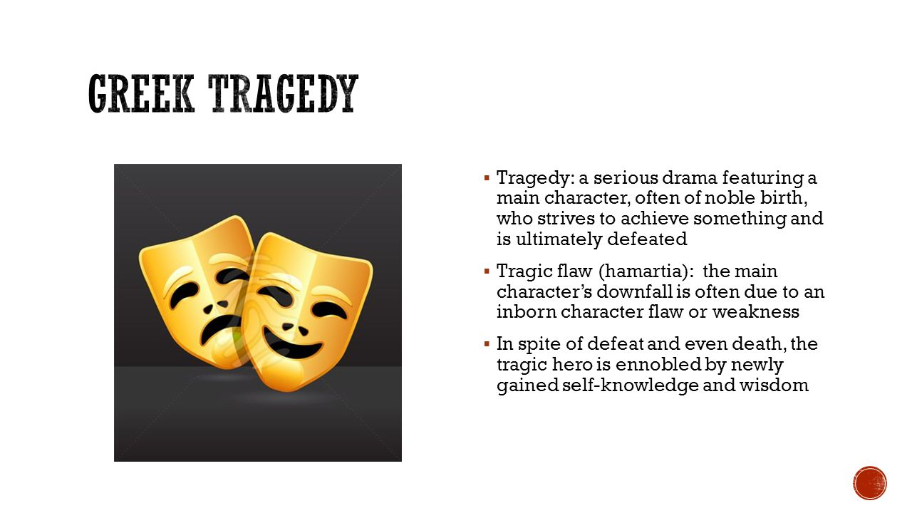  Tragedy: a serious drama featuring a main character, often of noble birth, who strives to achieve something and is ultimately defeated  Tragic flaw