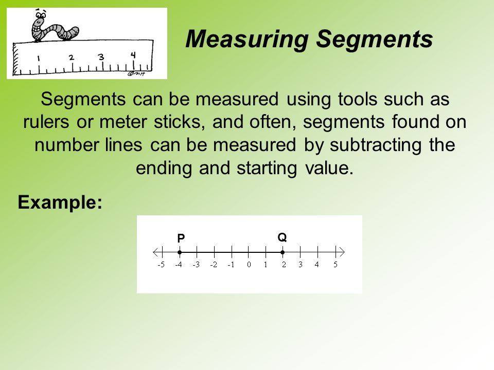 Segments can be measured using tools such as rulers or meter sticks, and often, segments found on number lines can be measured by subtracting the endi