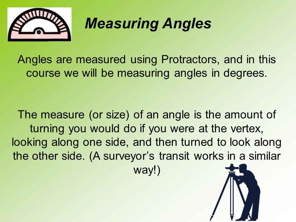 Angles are measured using Protractors, and in this course we will be measuring angles in degrees. The measure (or size) of an angle is the amount of t