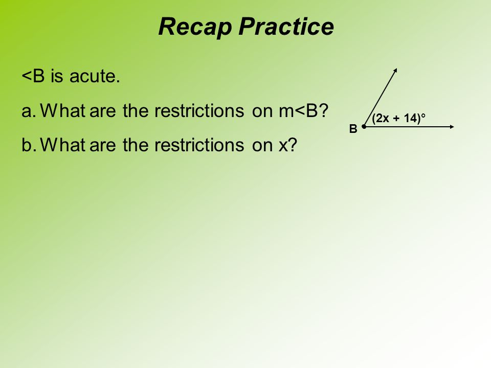 <B is acute. a.What are the restrictions on m<B? b.What are the restrictions on x? Recap Practice B (2x + 14)°