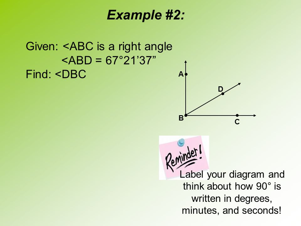 "Example #2: Given: <ABC is a right angle <ABD = 67°21'37"" Find: <DBC D A B C Label your diagram and think about how 90° is written in degrees, minutes"