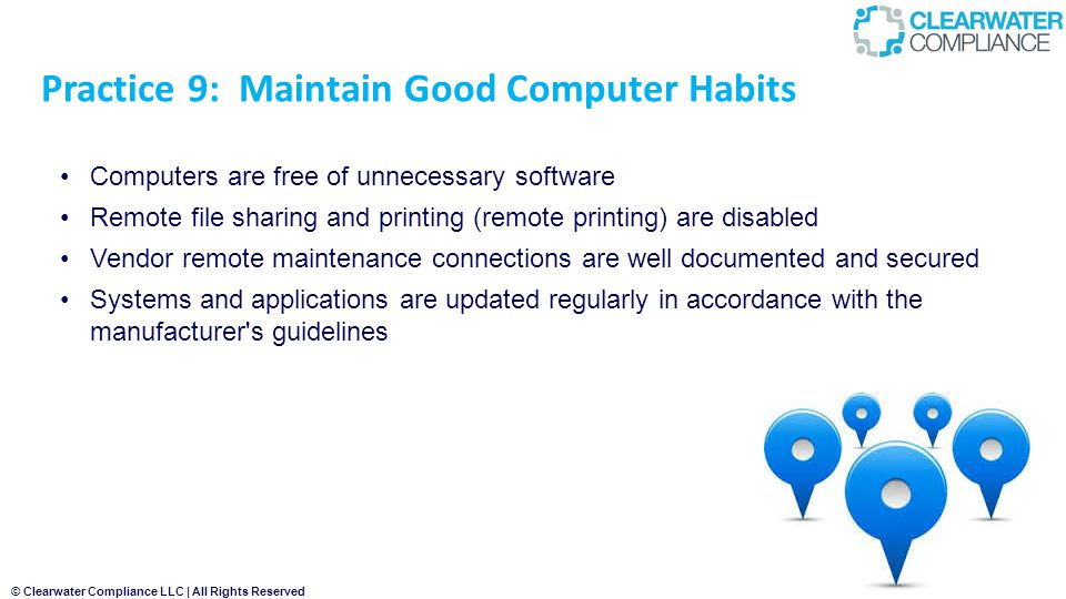 © Clearwater Compliance LLC | All Rights Reserved Practice 9: Maintain Good Computer Habits Computers are free of unnecessary software Remote file sharing and printing (remote printing) are disabled Vendor remote maintenance connections are well documented and secured Systems and applications are updated regularly in accordance with the manufacturer s guidelines