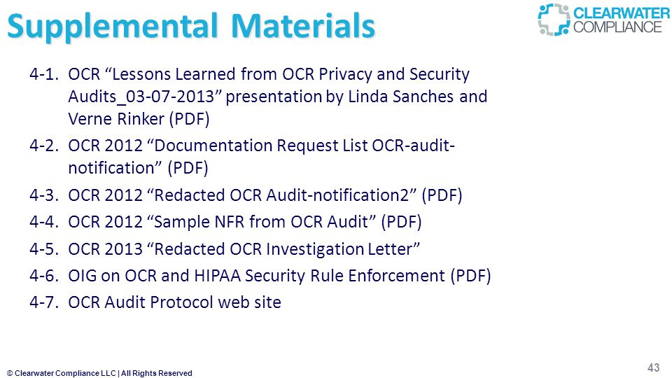 © Clearwater Compliance LLC | All Rights Reserved Supplemental Materials 4-1.OCR Lessons Learned from OCR Privacy and Security Audits_03-07-2013 presentation by Linda Sanches and Verne Rinker (PDF) 4-2.OCR 2012 Documentation Request List OCR-audit- notification (PDF) 4-3.OCR 2012 Redacted OCR Audit-notification2 (PDF) 4-4.OCR 2012 Sample NFR from OCR Audit (PDF) 4-5.OCR 2013 Redacted OCR Investigation Letter 4-6.OIG on OCR and HIPAA Security Rule Enforcement (PDF) 4-7.OCR Audit Protocol web site 43