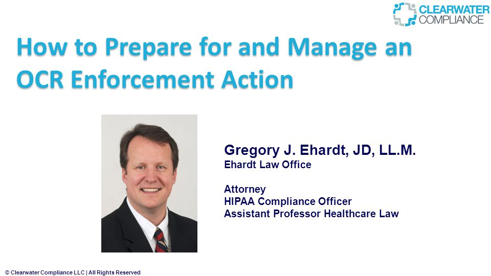 © Clearwater Compliance LLC | All Rights Reserved How to Prepare for and Manage an OCR Enforcement Action Gregory J.