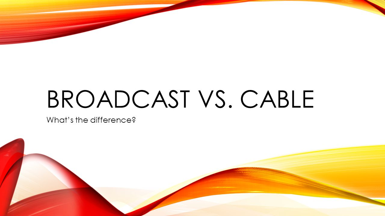 BROADCAST VS. CABLE What's the difference