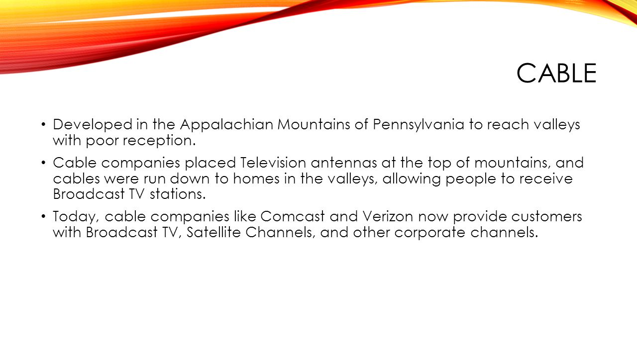 CABLE Developed in the Appalachian Mountains of Pennsylvania to reach valleys with poor reception. Cable companies placed Television antennas at the t