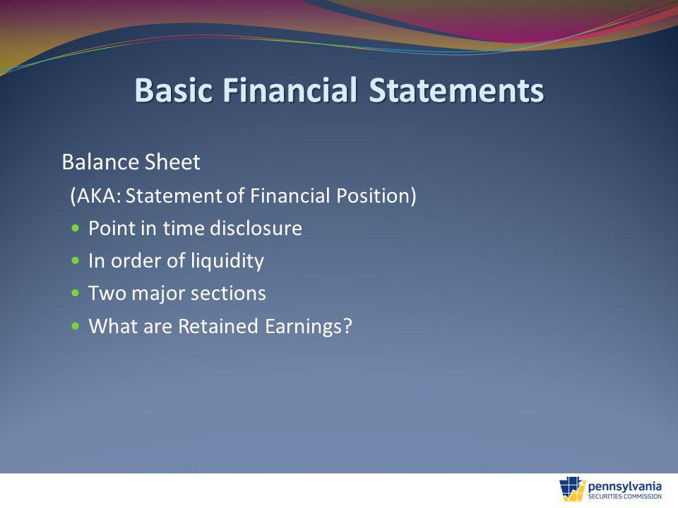 Basic Financial Statements Balance Sheet (AKA: Statement of Financial Position) Point in time disclosure In order of liquidity Two major sections What are Retained Earnings