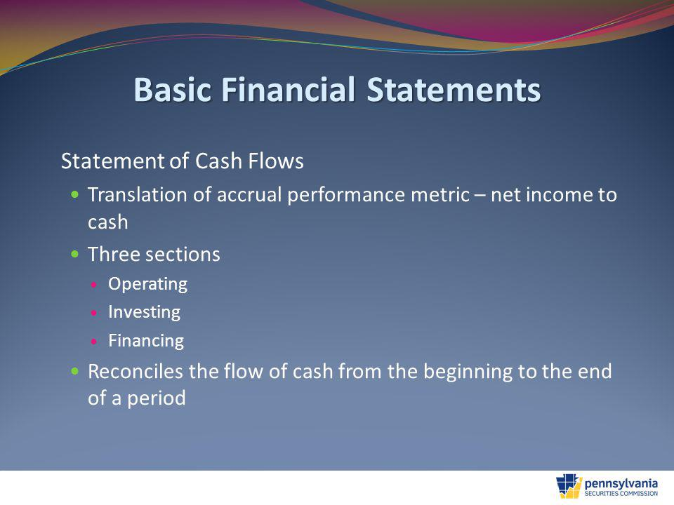 Basic Financial Statements Statement of Cash Flows Translation of accrual performance metric – net income to cash Three sections Operating Investing Financing Reconciles the flow of cash from the beginning to the end of a period