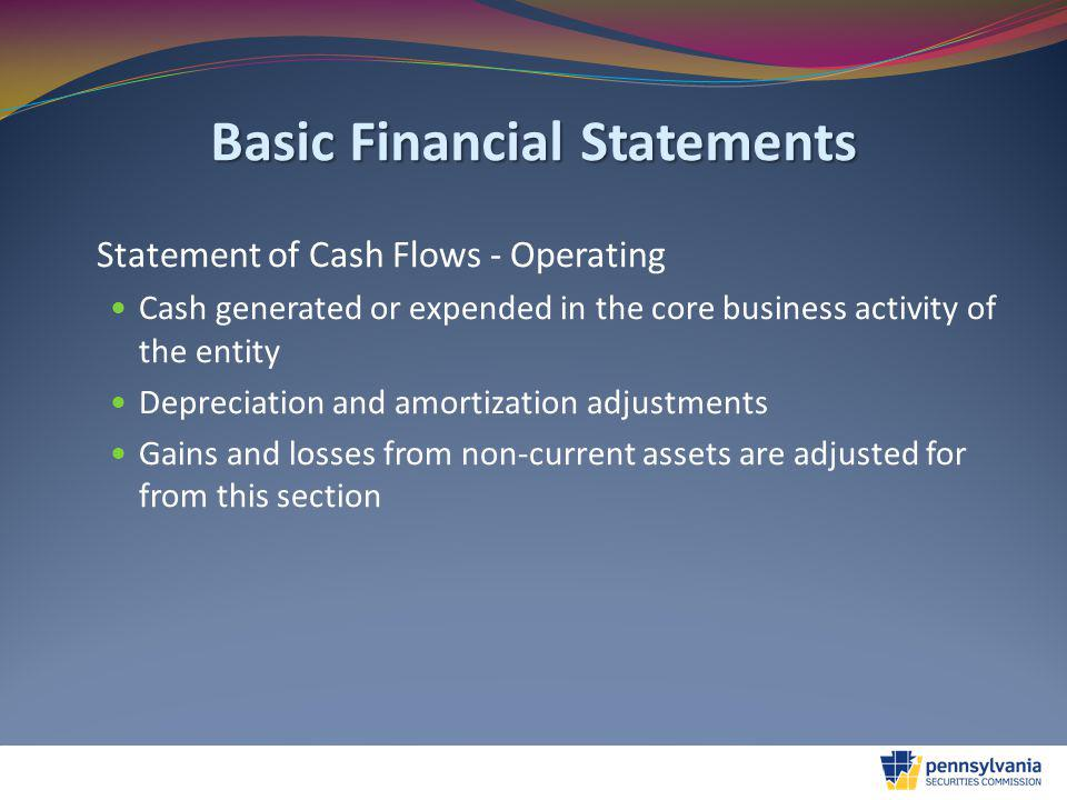 Basic Financial Statements Statement of Cash Flows - Operating Cash generated or expended in the core business activity of the entity Depreciation and amortization adjustments Gains and losses from non-current assets are adjusted for from this section