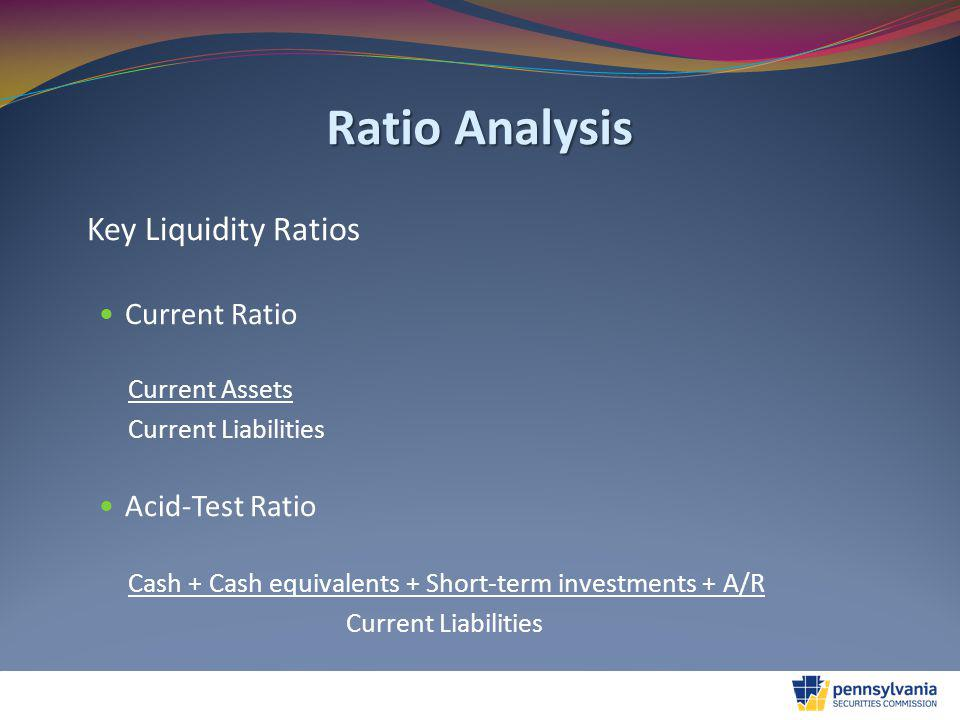 Ratio Analysis Key Liquidity Ratios Current Ratio Current Assets Current Liabilities Acid-Test Ratio Cash + Cash equivalents + Short-term investments + A/R Current Liabilities