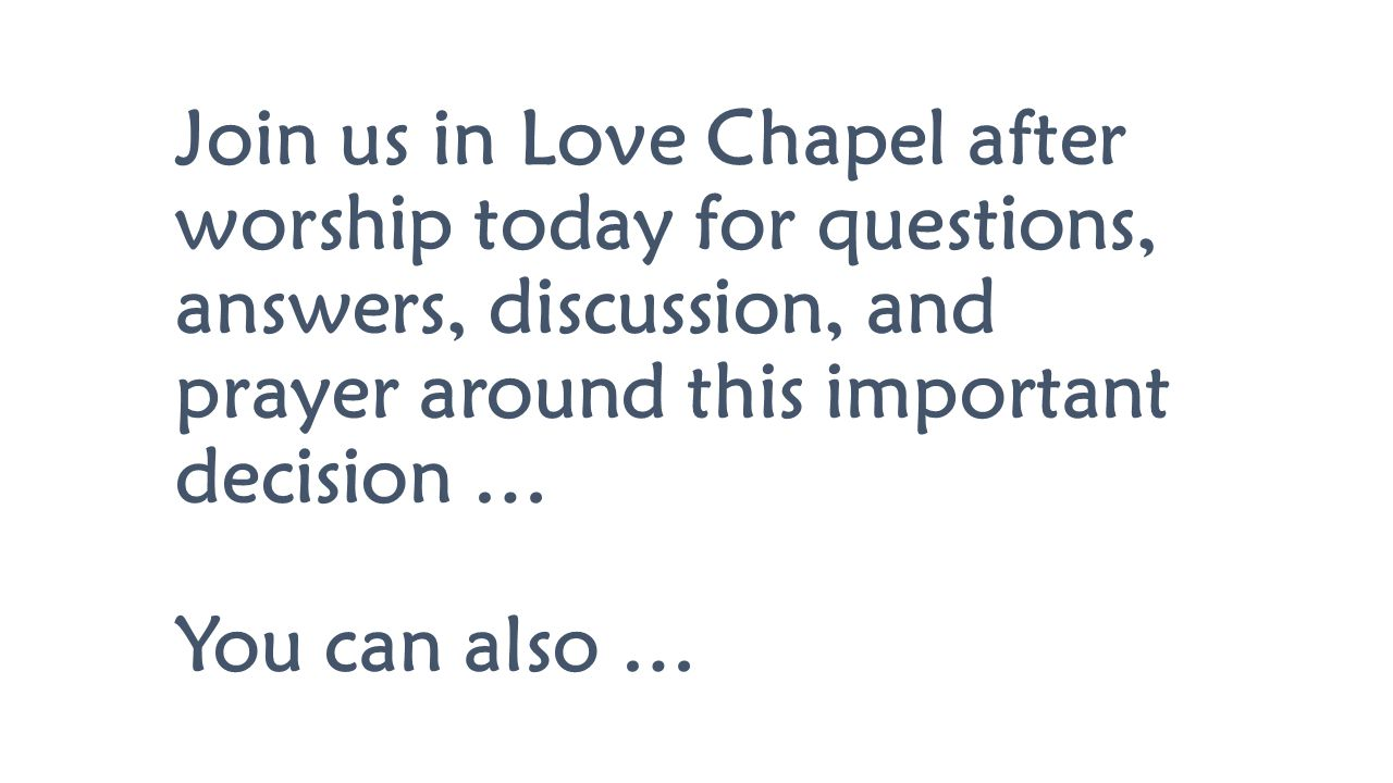 Join us in Love Chapel after worship today for questions, answers, discussion, and prayer around this important decision … You can also …