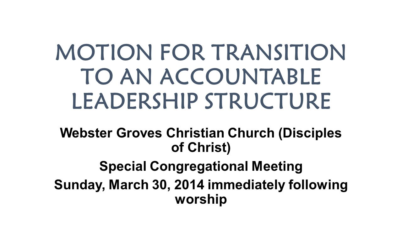 MOTION FOR TRANSITION TO AN ACCOUNTABLE LEADERSHIP STRUCTURE Webster Groves Christian Church (Disciples of Christ) Special Congregational Meeting Sund