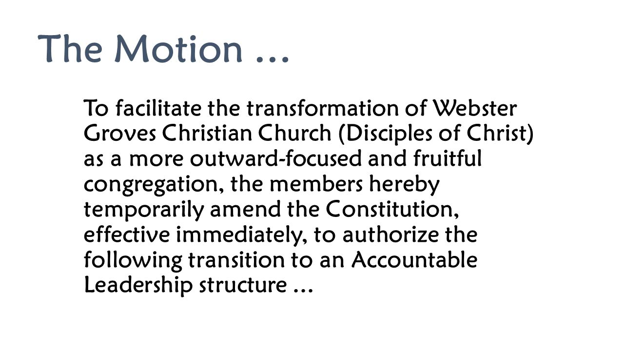 The Motion … To facilitate the transformation of Webster Groves Christian Church (Disciples of Christ) as a more outward-focused and fruitful congrega