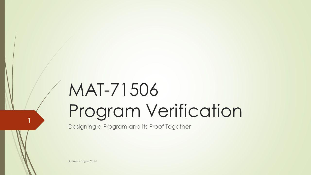 MAT-71506 Program Verification Designing a Program and its Proof Together Antero Kangas 2014 1