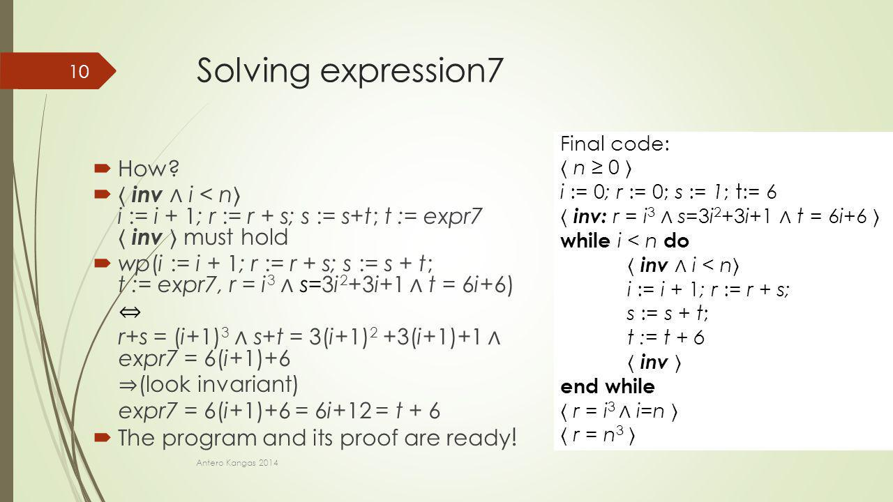 Solving expression7  How?  inv ∧ i < n i := i + 1; r := r + s; s := s+t; t := expr7 inv must hold  wp(i := i + 1; r := r + s; s := s + t; t := expr