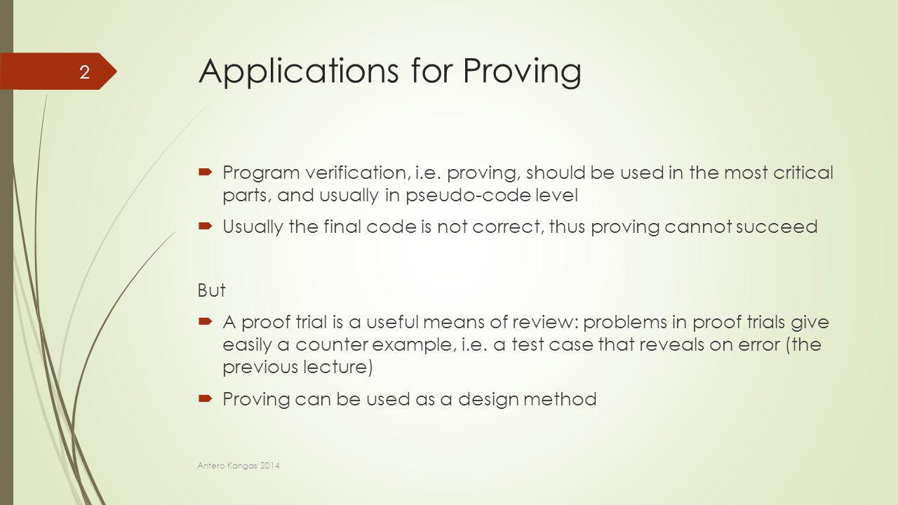 Applications for Proving  Program verification, i.e. proving, should be used in the most critical parts, and usually in pseudo-code level  Usually t