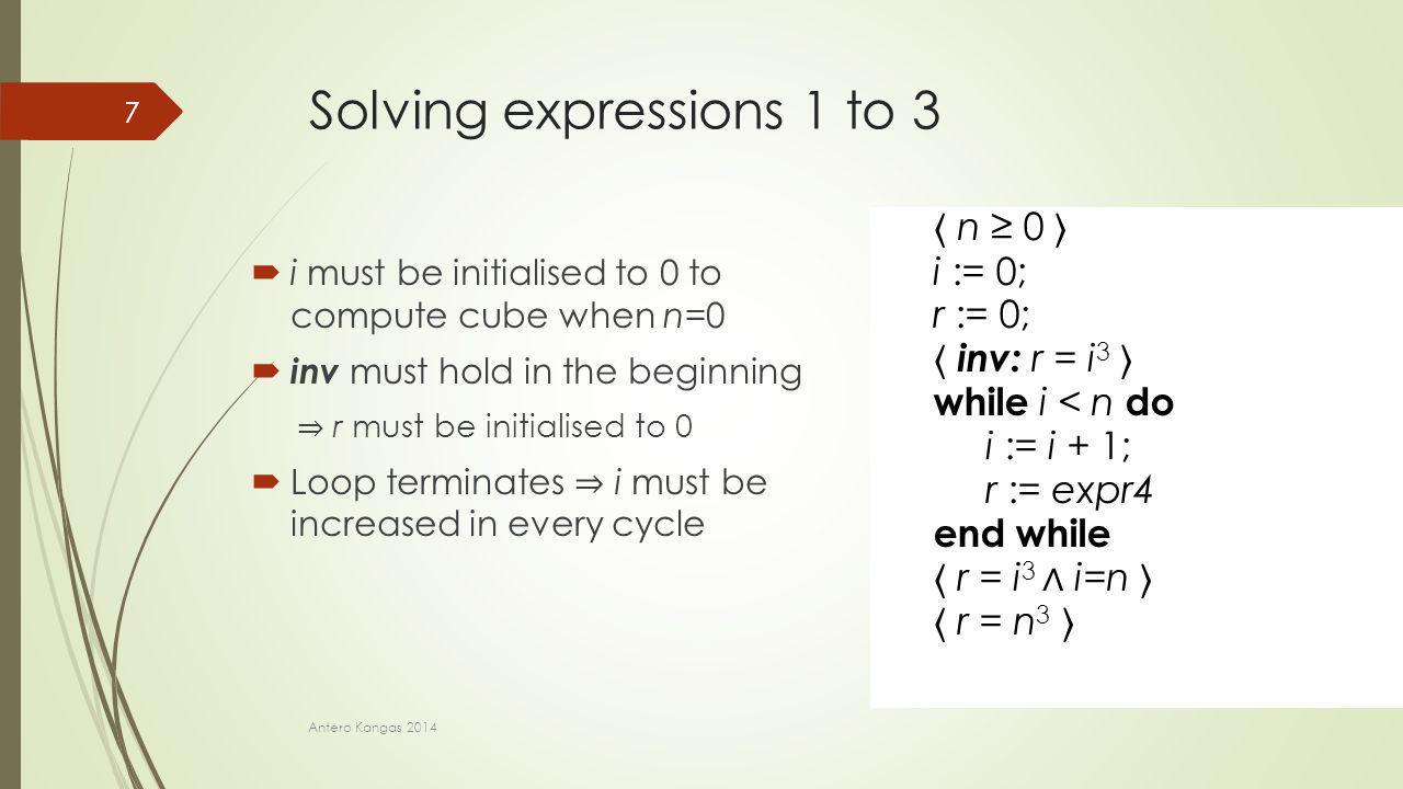 n ≥ 0 i := expr1; r := expr2; inv: r = i 3 while i < n do i := expr3; r := expr4 end while r = i 3 ∧ i=n r = n 3 n ≥ 0 i := 0; r := expr2; inv: r = i 3 while i < n do i := expr3; r := expr4 end while r = i 3 ∧ i=n r = n 3 n ≥ 0 i := 0; r := 0; inv: r = i 3 while i < n do i := expr3; r := expr4 end while r = i 3 ∧ i=n r = n 3 n ≥ 0 i := 0; r := 0; inv: r = i 3 while i < n do i := i + 1; r := expr4 end while r = i 3 ∧ i=n r = n 3 Solving expressions 1 to 3  i must be initialised to 0 to compute cube when n=0  inv must hold in the beginning ⇒ r must be initialised to 0  Loop terminates ⇒ i must be increased in every cycle Antero Kangas 2014 7