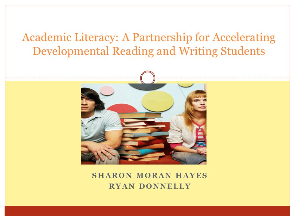 SHARON MORAN HAYES RYAN DONNELLY Academic Literacy: A Partnership for Accelerating Developmental Reading and Writing Students