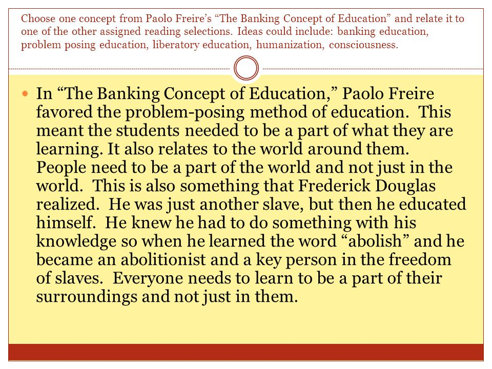 Choose one concept from Paolo Freire's The Banking Concept of Education and relate it to one of the other assigned reading selections.