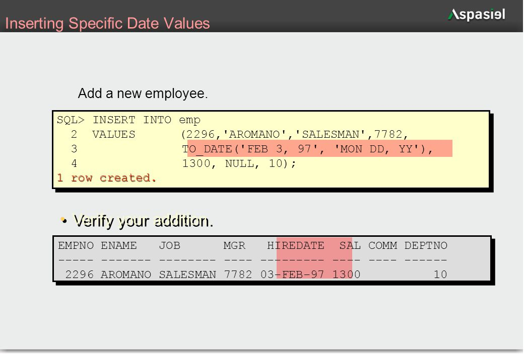 30 Inserting Specific Date Values Add a new employee. SQL> INSERT INTO emp 2 VALUES (2296,'AROMANO','SALESMAN',7782, 3 TO_DATE('FEB 3, 97', 'MON DD, Y