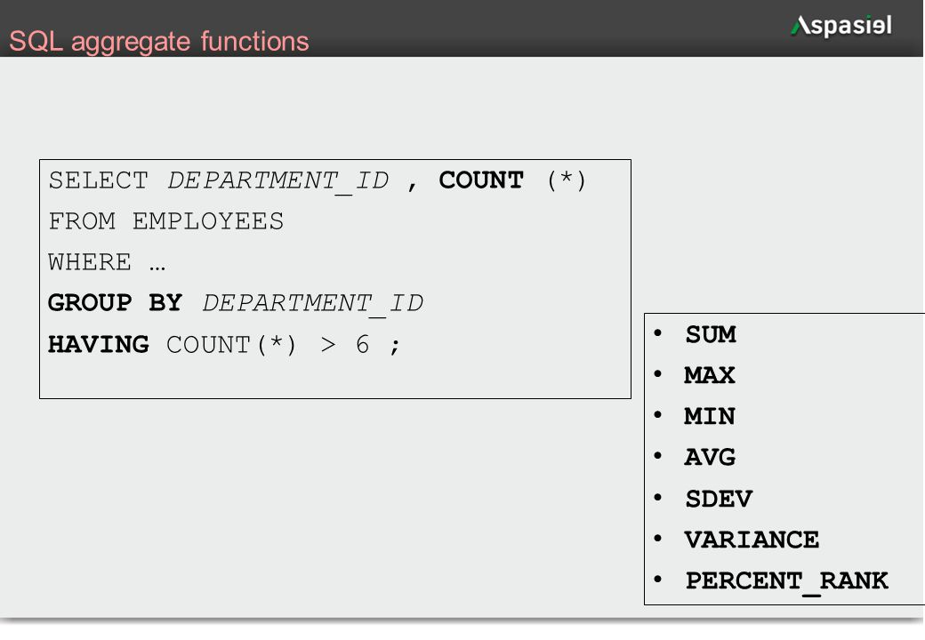 39 SQL aggregate functions SELECT DEPARTMENT_ID, COUNT (*) FROM EMPLOYEES WHERE … GROUP BY DEPARTMENT_ID HAVING COUNT(*) > 6 ; SUM MAX MIN AVG SDEV VA