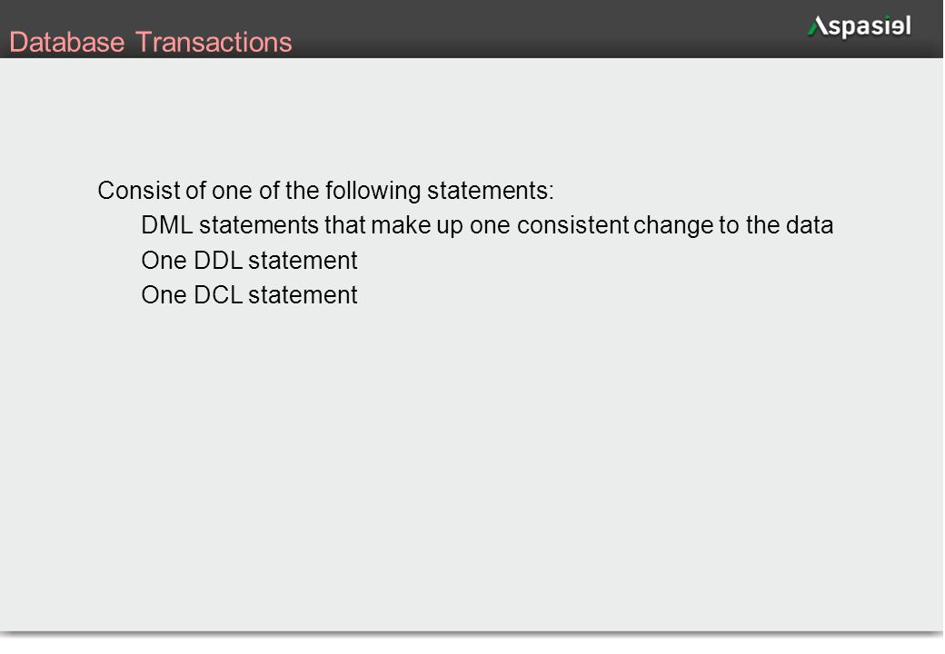 42 Database Transactions Consist of one of the following statements: DML statements that make up one consistent change to the data One DDL statement O