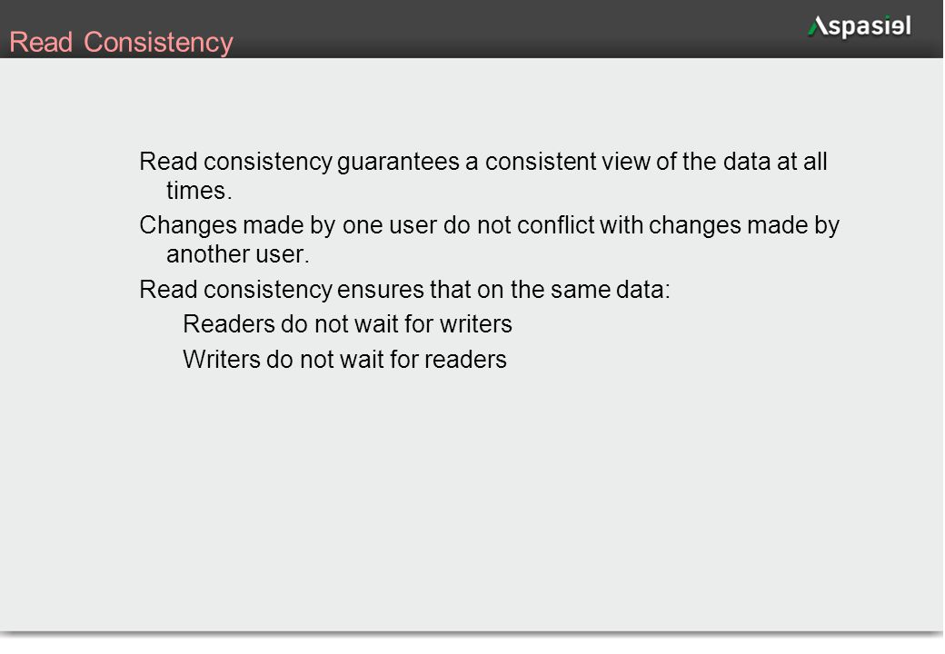 52 Read Consistency Read consistency guarantees a consistent view of the data at all times. Changes made by one user do not conflict with changes made