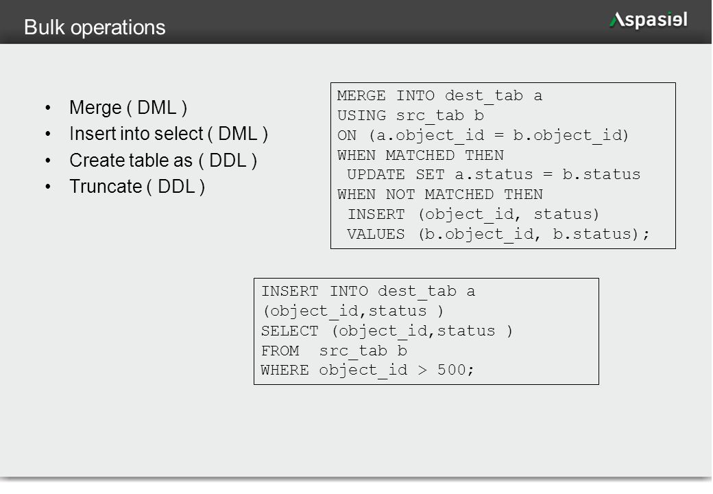 73 Bulk operations Merge ( DML ) Insert into select ( DML ) Create table as ( DDL ) Truncate ( DDL ) MERGE INTO dest_tab a USING src_tab b ON (a.object_id = b.object_id) WHEN MATCHED THEN UPDATE SET a.status = b.status WHEN NOT MATCHED THEN INSERT (object_id, status) VALUES (b.object_id, b.status); INSERT INTO dest_tab a (object_id,status ) SELECT (object_id,status ) FROM src_tab b WHERE object_id > 500;