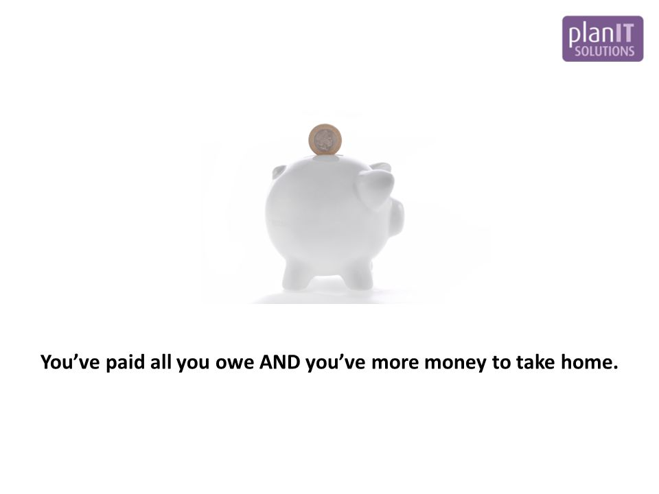 You've paid all you owe AND you've more money to take home.