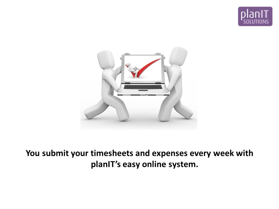 You submit your timesheets and expenses every week with planIT's easy online system.