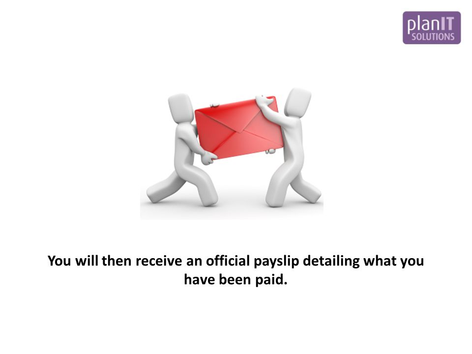 You will then receive an official payslip detailing what you have been paid.