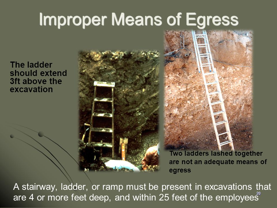 20 Improper Means of Egress A stairway, ladder, or ramp must be present in excavations that are 4 or more feet deep, and within 25 feet of the employe
