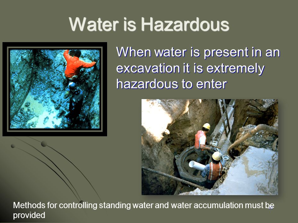 22 Water is Hazardous When water is present in an excavation it is extremely hazardous to enter Methods for controlling standing water and water accum