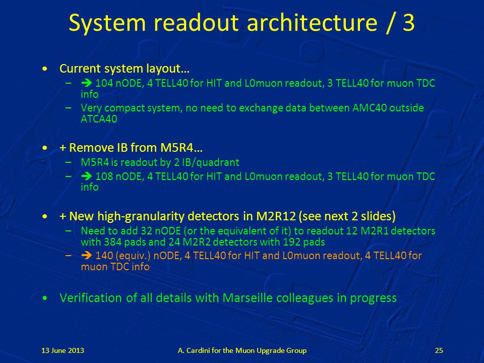 System readout architecture / 3 Current system layout… –  104 nODE, 4 TELL40 for HIT and L0muon readout, 3 TELL40 for muon TDC info –Very compact system, no need to exchange data between AMC40 outside ATCA40 + Remove IB from M5R4… –M5R4 is readout by 2 IB/quadrant –  108 nODE, 4 TELL40 for HIT and L0muon readout, 3 TELL40 for muon TDC info + New high-granularity detectors in M2R12 (see next 2 slides) –Need to add 32 nODE (or the equivalent of it) to readout 12 M2R1 detectors with 384 pads and 24 M2R2 detectors with 192 pads –  140 (equiv.) nODE, 4 TELL40 for HIT and L0muon readout, 4 TELL40 for muon TDC info Verification of all details with Marseille colleagues in progress 13 June 2013A.