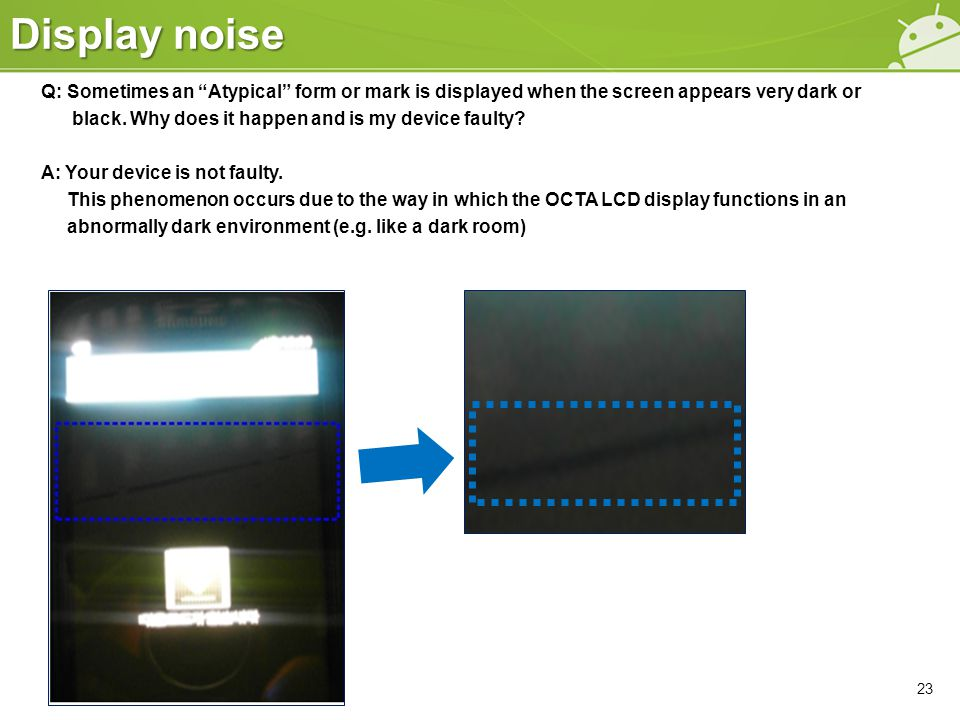 """Display noise Q: Sometimes an """"Atypical"""" form or mark is displayed when the screen appears very dark or black. Why does it happen and is my device fau"""