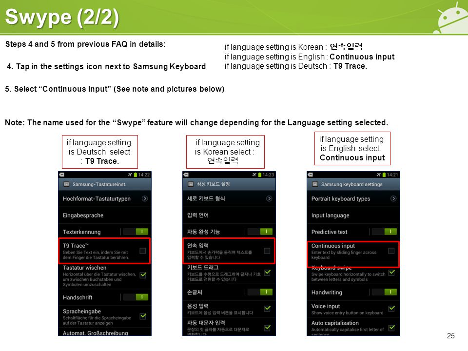 """Swype (2/2) 25 Steps 4 and 5 from previous FAQ in details: 4. Tap in the settings icon next to Samsung Keyboard 5. Select """"Continuous Input"""" (See note"""