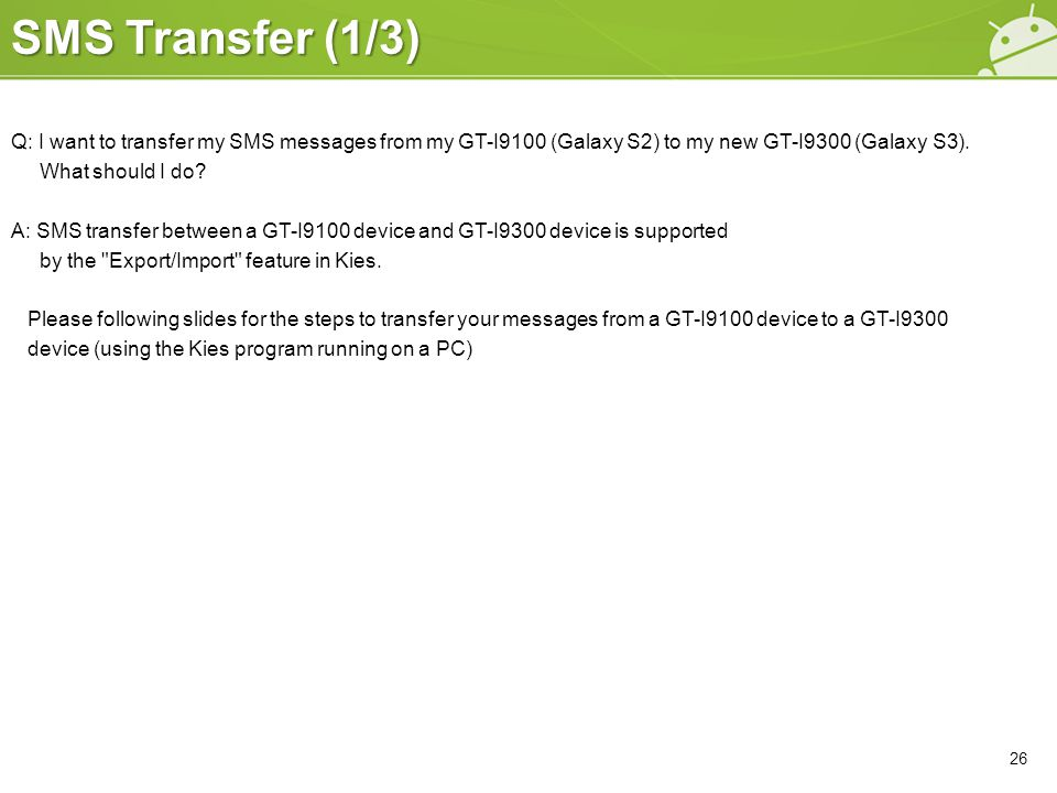 SMS Transfer (1/3) Q: I want to transfer my SMS messages from my GT-I9100 (Galaxy S2) to my new GT-I9300 (Galaxy S3). What should I do? A: SMS transfe