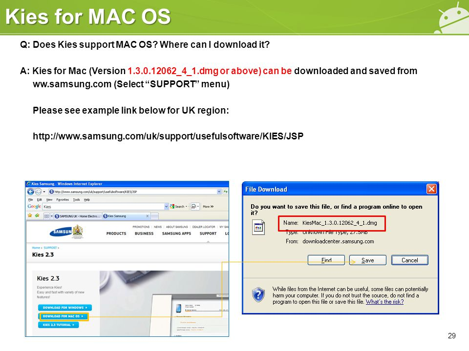Kies for MAC OS 29 Q: Does Kies support MAC OS? Where can I download it? A: Kies for Mac (Version 1.3.0.12062_4_1.dmg or above) can be downloaded and