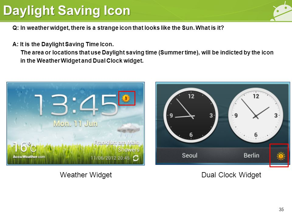 Daylight Saving Icon 35 Q: In weather widget, there is a strange icon that looks like the Sun. What is it? A: It is the Daylight Saving Time Icon. The