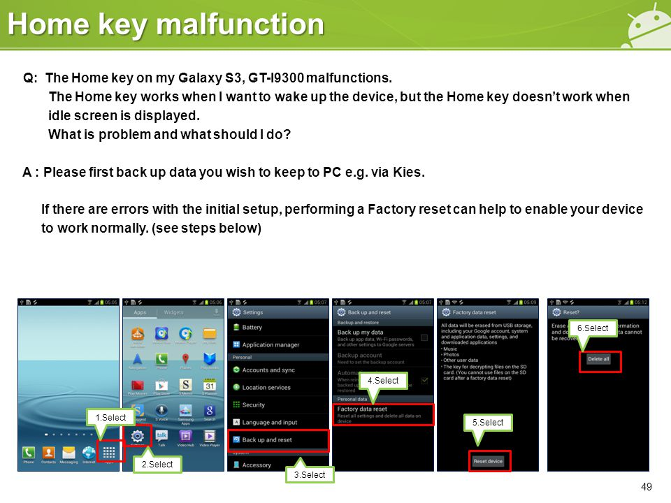 Home key malfunction 49 Q: The Home key on my Galaxy S3, GT-I9300 malfunctions. The Home key works when I want to wake up the device, but the Home key