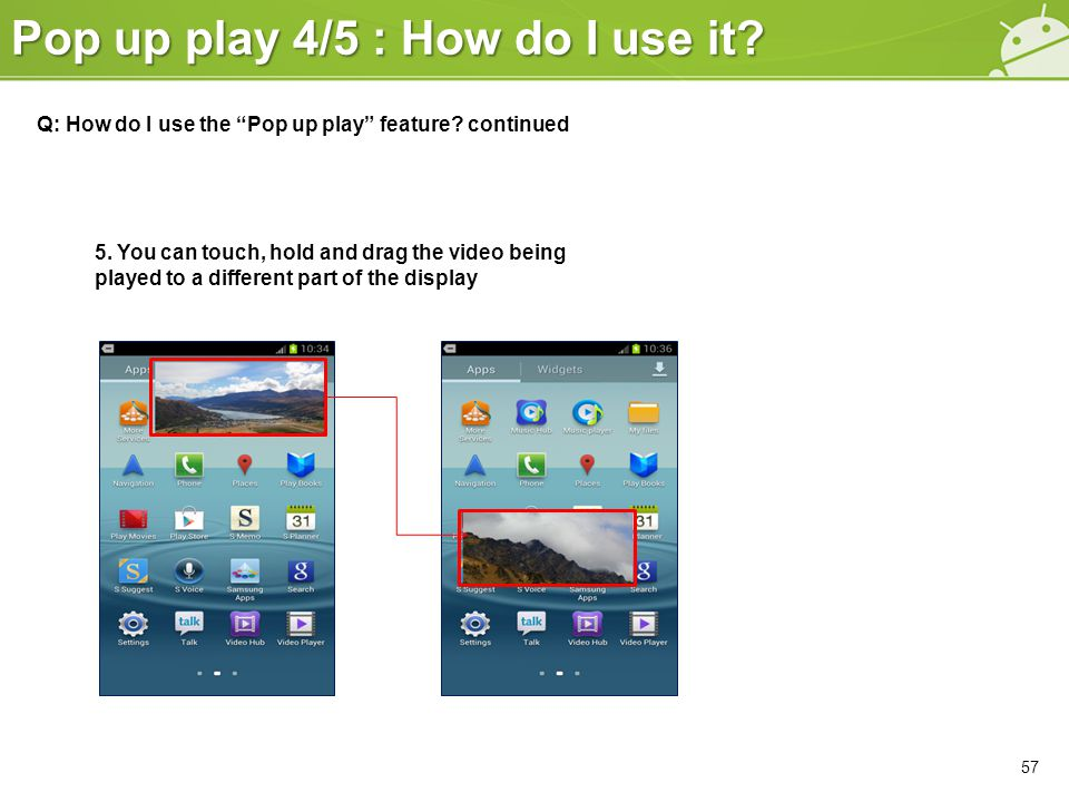"""Pop up play 4/5 : How do I use it? 57 Q: How do I use the """"Pop up play"""" feature? continued 5. You can touch, hold and drag the video being played to a"""
