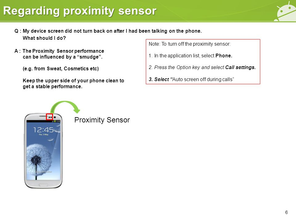 Regarding proximity sensor 6 Q : My device screen did not turn back on after I had been talking on the phone. What should I do? A : The Proximity Sens