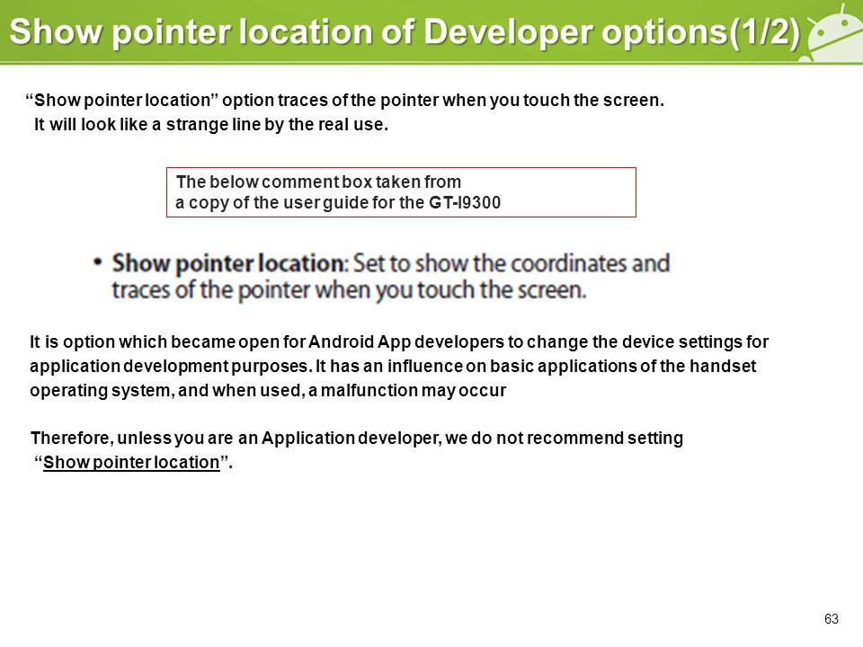 Show pointer location of Developer options(1/2) Show pointer location option traces of the pointer when you touch the screen.