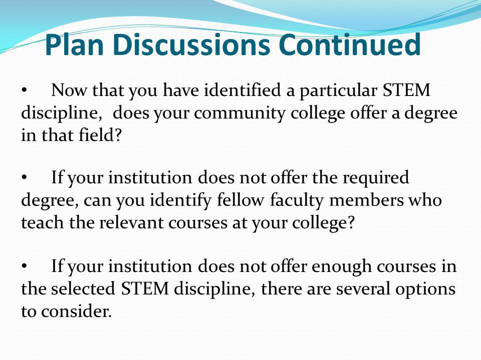 Plan Discussions Continued Now that you have identified a particular STEM discipline, does your community college offer a degree in that field? If you